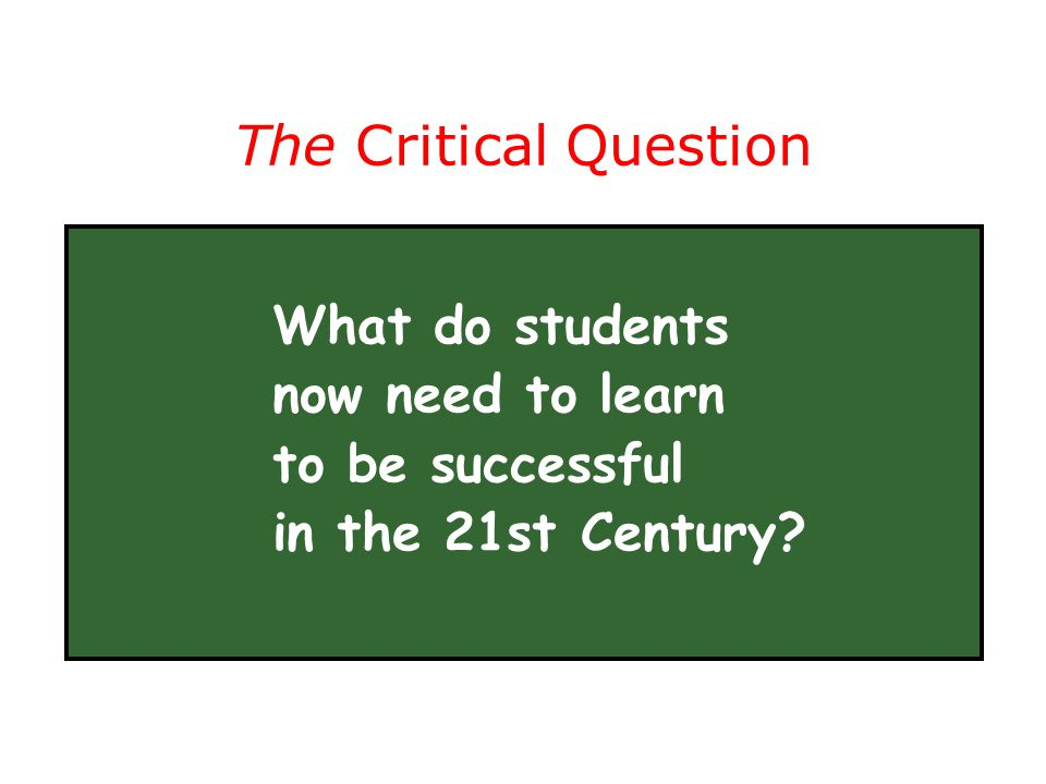 The Critical Question What do students now need to learn to be successful in the 21st Century?