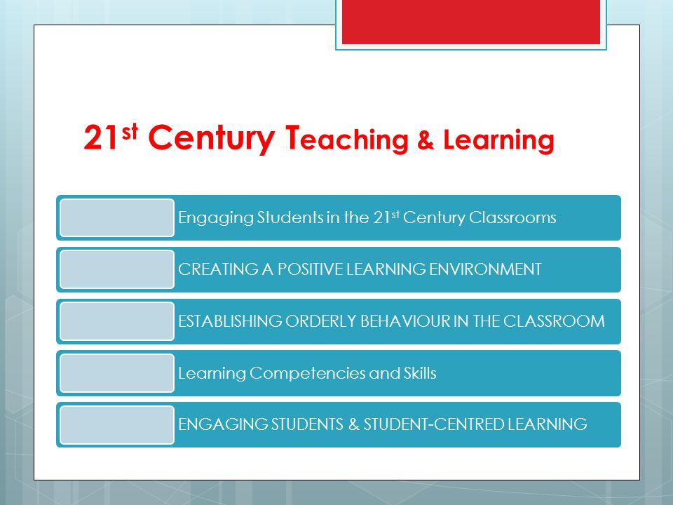 21 st Century T eaching & Learning Engaging Students in the 21 st Century Classrooms CREATING A POSITIVE LEARNING ENVIRONMENT ESTABLISHING ORDERLY BEHAVIOUR IN THE CLASSROOM Learning Competencies and Skills ENGAGING STUDENTS & STUDENT-CENTRED LEARNING