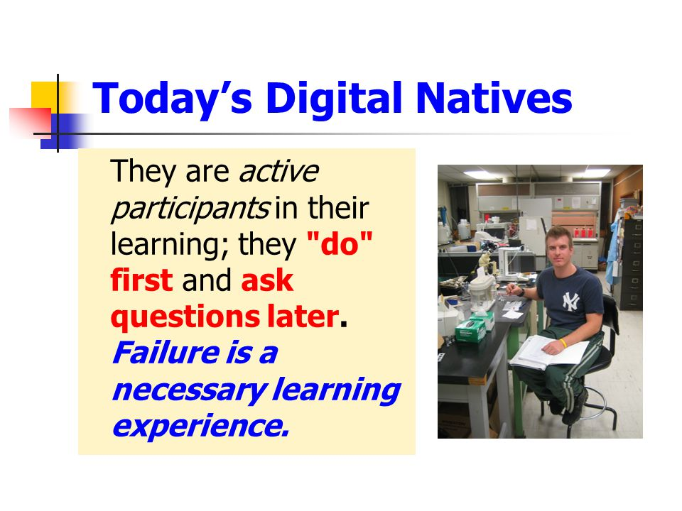 Today's Digital Natives They are active participants in their learning; they do first and ask questions later.