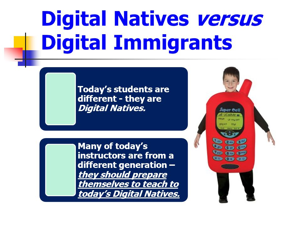 Digital Natives versus Digital Immigrants Today's students are different - they are Digital Natives.