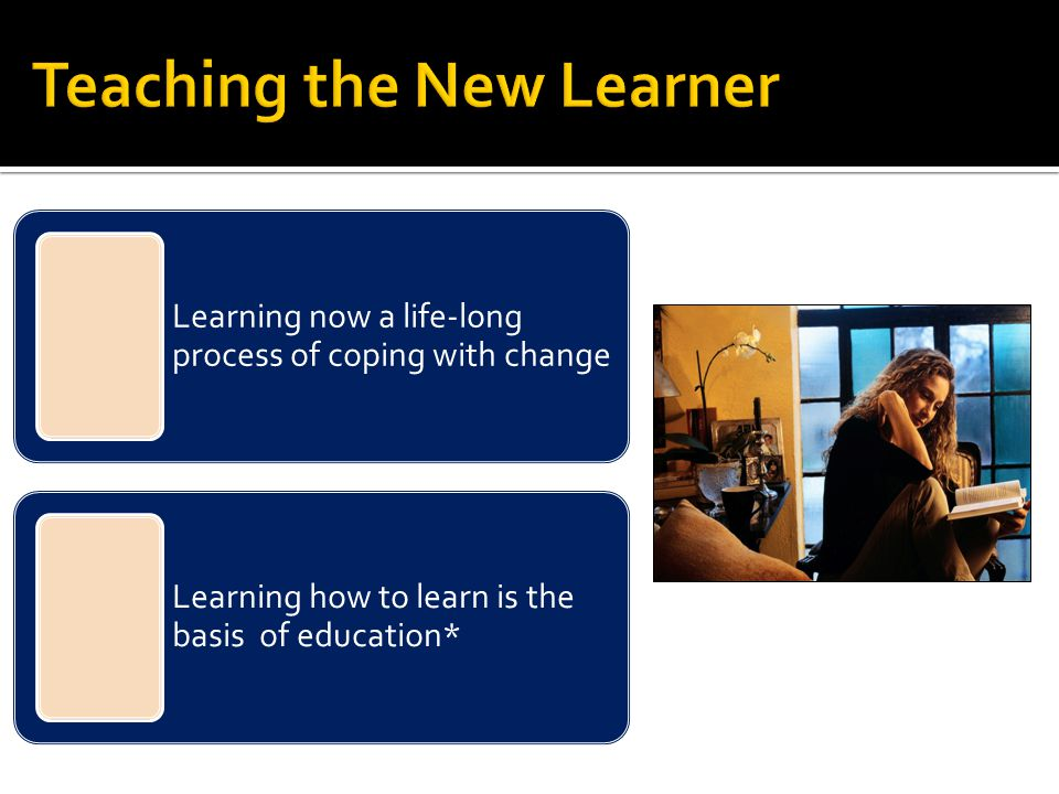 Learning now a life-long process of coping with change Learning how to learn is the basis of education*