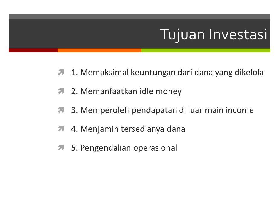 Tujuan Investasi  1. Memaksimal keuntungan dari dana yang dikelola  2. Memanfaatkan idle money  3. Memperoleh pendapatan di luar main income  4. M