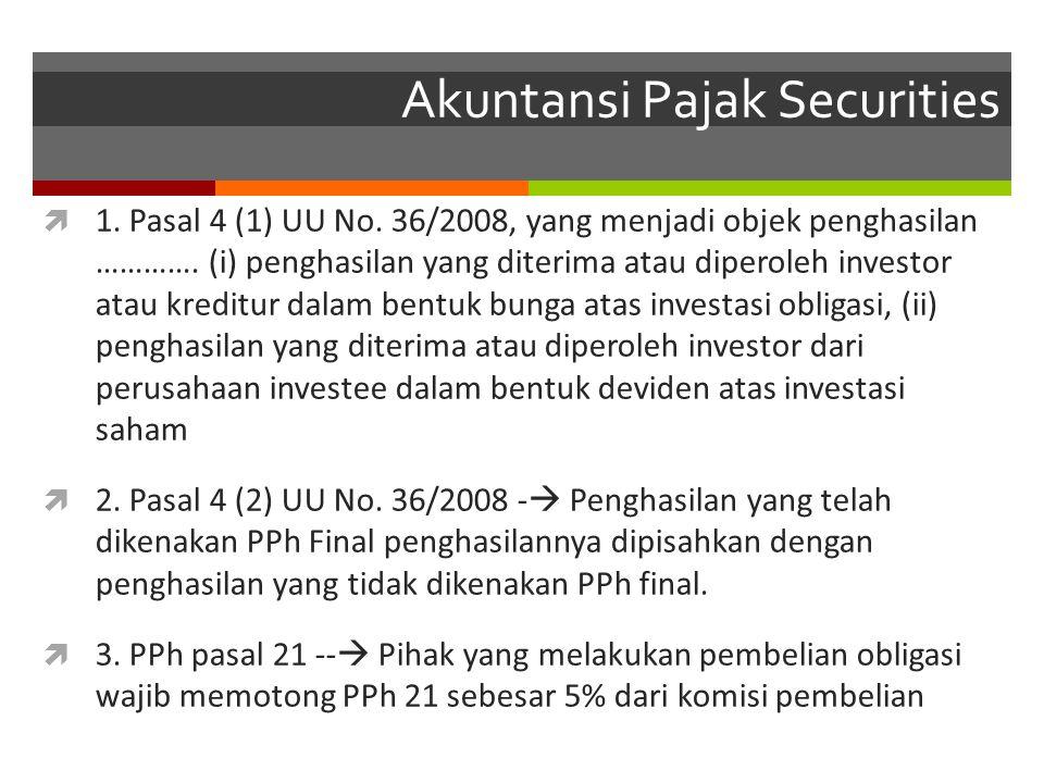 Akuntansi Pajak Securities  1. Pasal 4 (1) UU No. 36/2008, yang menjadi objek penghasilan …………. (i) penghasilan yang diterima atau diperoleh investor