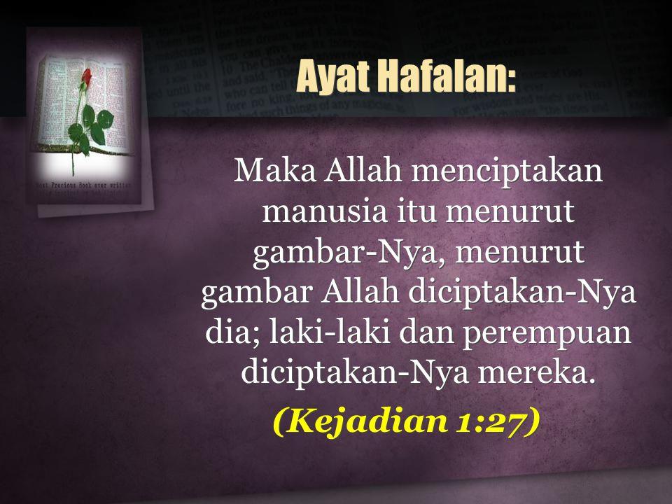 Ayat Hafalan: Maka Allah menciptakan manusia itu menurut gambar-Nya, menurut gambar Allah diciptakan-Nya dia; laki-laki dan perempuan diciptakan-Nya mereka.