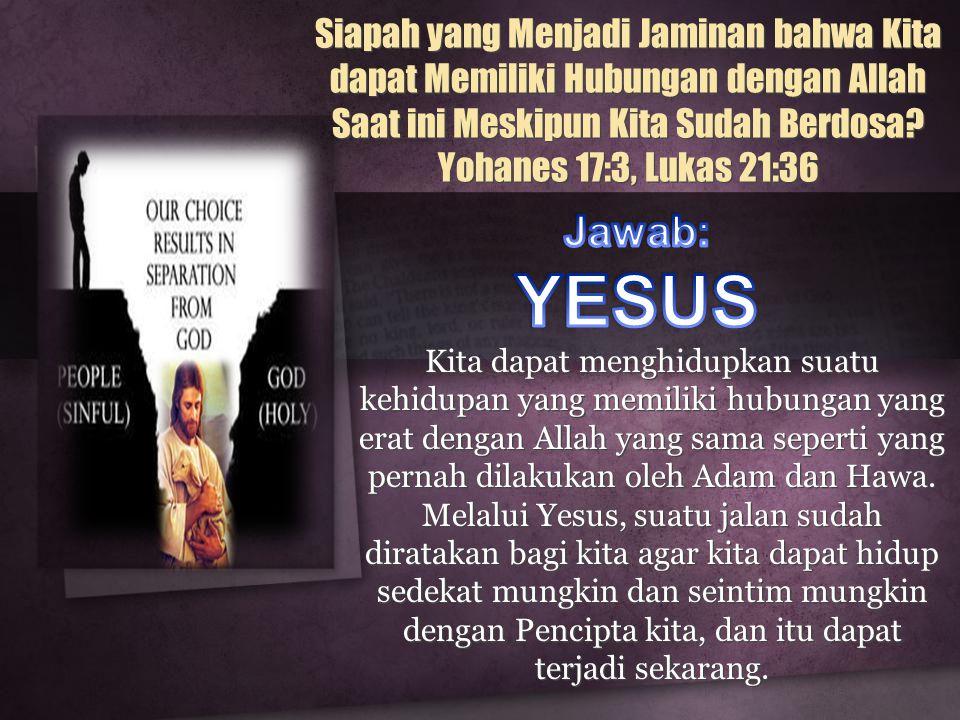 Siapah yang Menjadi Jaminan bahwa Kita dapat Memiliki Hubungan dengan Allah Saat ini Meskipun Kita Sudah Berdosa? Yohanes 17:3, Lukas 21:36 Kita dapat