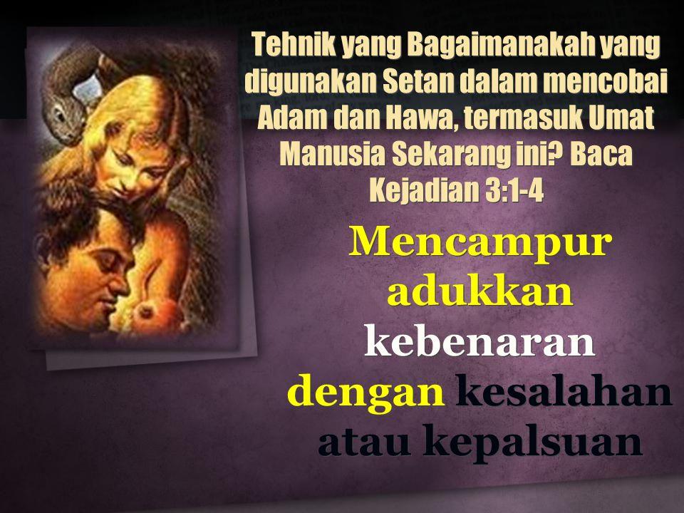 Tehnik yang Bagaimanakah yang digunakan Setan dalam mencobai Adam dan Hawa, termasuk Umat Manusia Sekarang ini? Baca Kejadian 3:1-4 Mencampur adukkan
