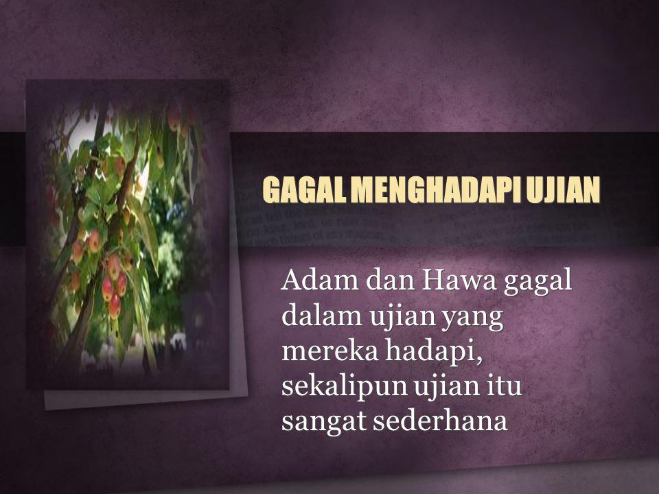GAGAL MENGHADAPI UJIAN Adam dan Hawa gagal dalam ujian yang mereka hadapi, sekalipun ujian itu sangat sederhana