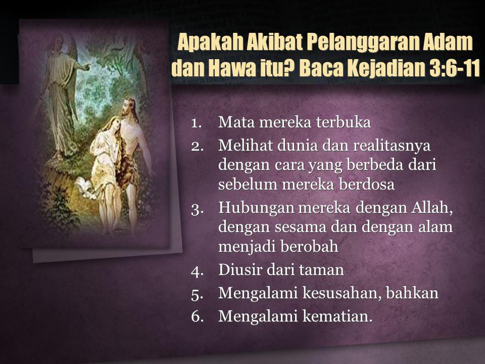 Apakah Akibat Pelanggaran Adam dan Hawa itu? Baca Kejadian 3:6-11 1.Mata mereka terbuka 2.Melihat dunia dan realitasnya dengan cara yang berbeda dari