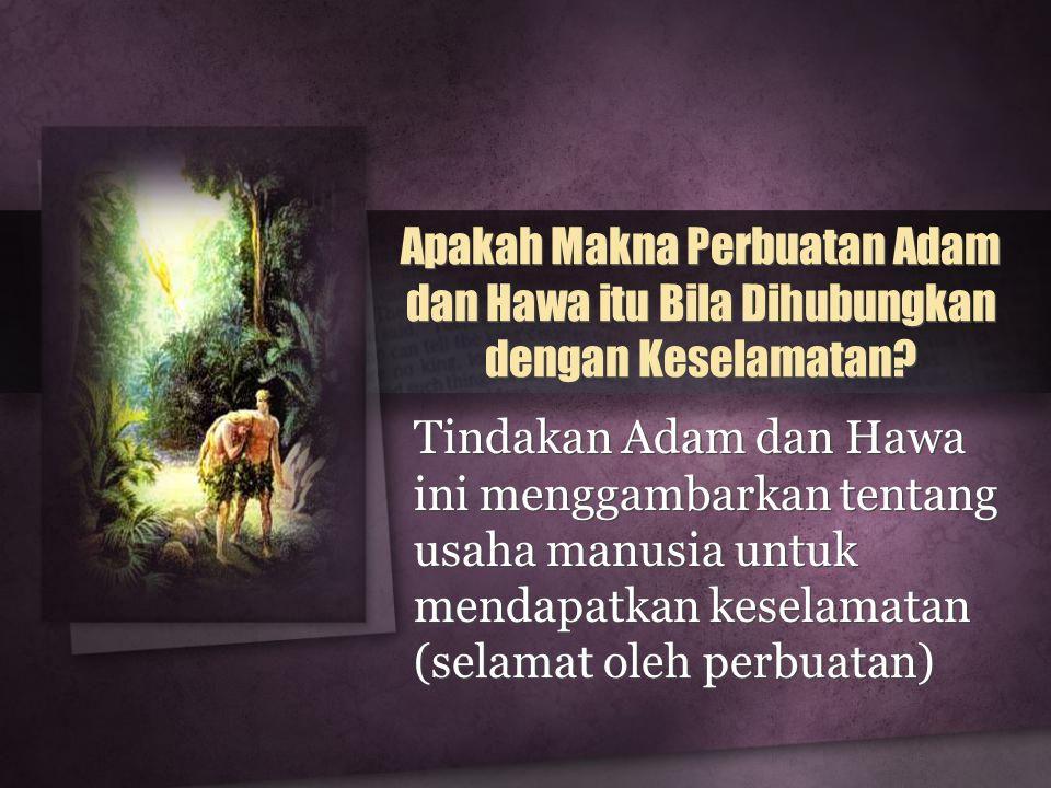 Apakah Makna Perbuatan Adam dan Hawa itu Bila Dihubungkan dengan Keselamatan? Tindakan Adam dan Hawa ini menggambarkan tentang usaha manusia untuk men