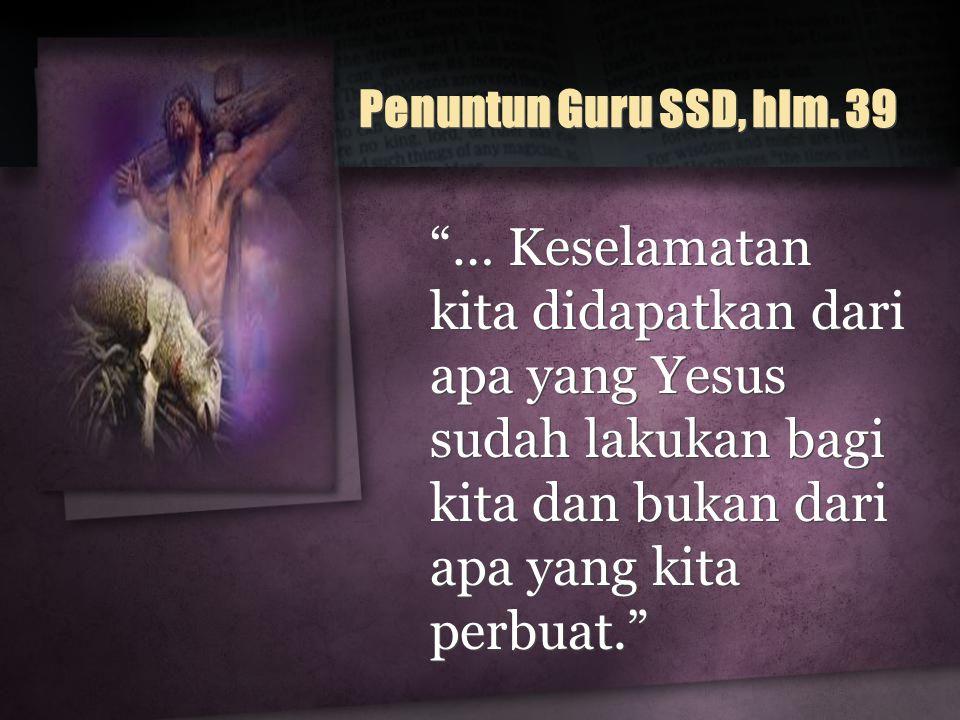 "Penuntun Guru SSD, hlm. 39 ""… Keselamatan kita didapatkan dari apa yang Yesus sudah lakukan bagi kita dan bukan dari apa yang kita perbuat."""