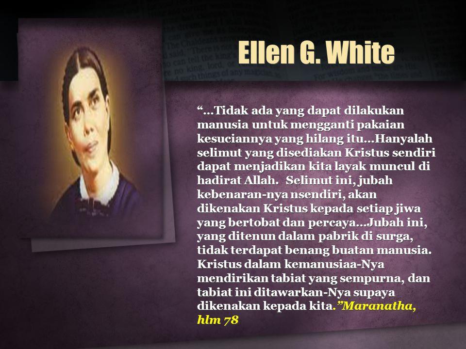 "Ellen G. White ""…Tidak ada yang dapat dilakukan manusia untuk mengganti pakaian kesuciannya yang hilang itu…Hanyalah selimut yang disediakan Kristus s"