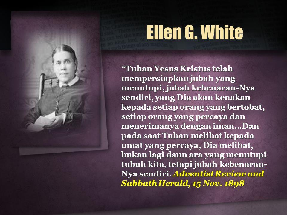 """Ellen G. White """"Tuhan Yesus Kristus telah mempersiapkan jubah yang menutupi, jubah kebenaran-Nya sendiri, yang Dia akan kenakan kepada setiap orang ya"""