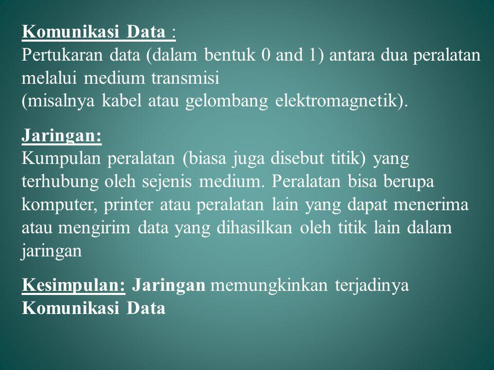 Komunikasi Data : Pertukaran data (dalam bentuk 0 and 1) antara dua peralatan melalui medium transmisi (misalnya kabel atau gelombang elektromagnetik)