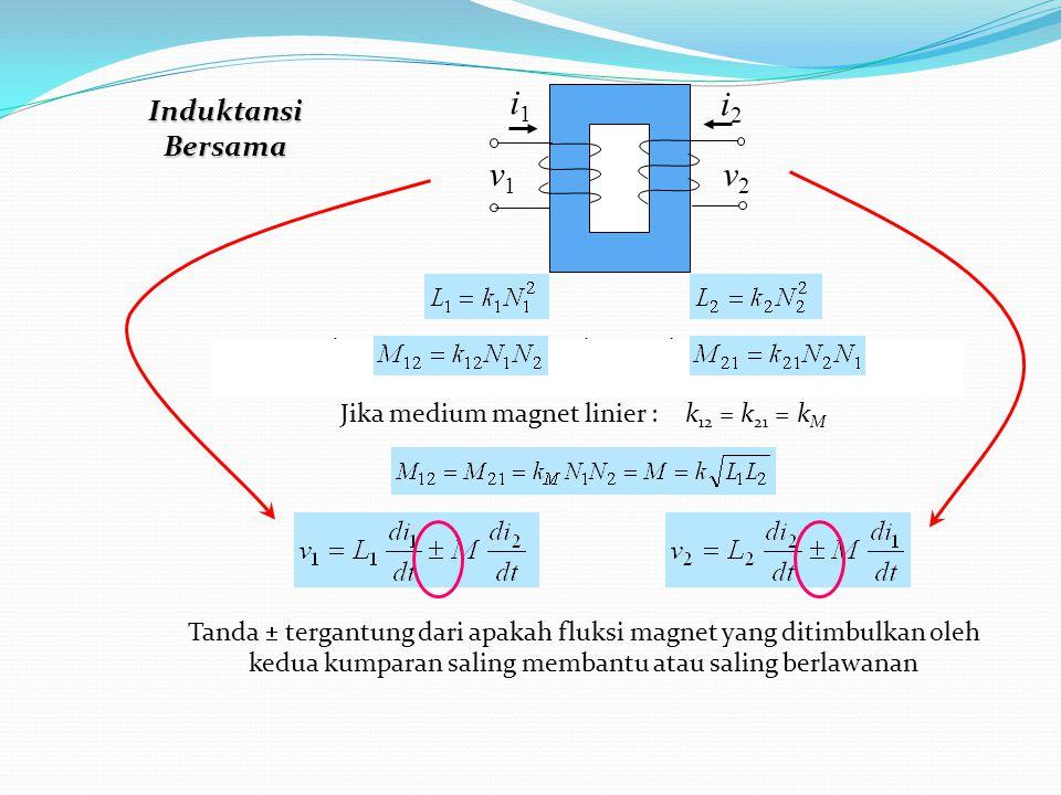 Terdapat kopling magnetik antar kedua kumparan yang dinyatakan dengan: M i1i1 i2i2 v1v1 v2v2 k 12 = k 21 = k M Jika medium magnet linier : Induktansi Bersama Tanda  tergantung dari apakah fluksi magnet yang ditimbulkan oleh kedua kumparan saling membantu atau saling berlawanan