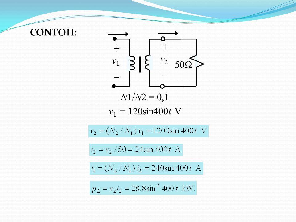 + v 1 _ + v 2 _ 50  N1/N2 = 0,1 v 1 = 120sin400t V CONTOH: