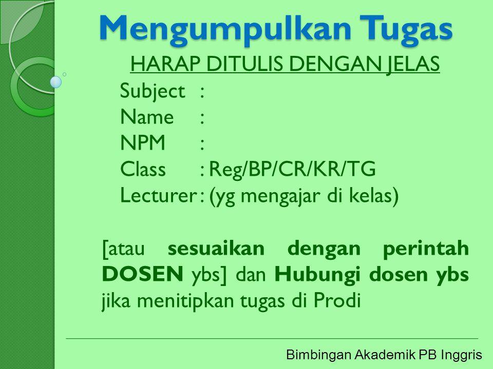 Mengumpulkan Tugas Bimbingan Akademik PB Inggris HARAP DITULIS DENGAN JELAS Subject: Name: NPM: Class: Reg/BP/CR/KR/TG Lecturer: (yg mengajar di kelas