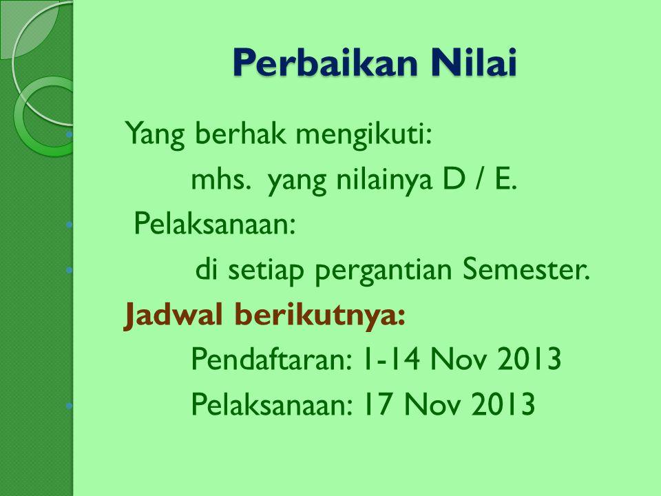 Perbaikan Nilai Yang berhak mengikuti: mhs. yang nilainya D / E. Pelaksanaan: di setiap pergantian Semester. Jadwal berikutnya: Pendaftaran: 1-14 Nov