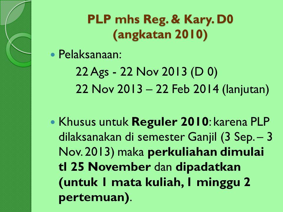 PLP mhs Reg. & Kary. D0 (angkatan 2010) Pelaksanaan: 22 Ags - 22 Nov 2013 (D 0) 22 Nov 2013 – 22 Feb 2014 (lanjutan) Khusus untuk Reguler 2010: karena