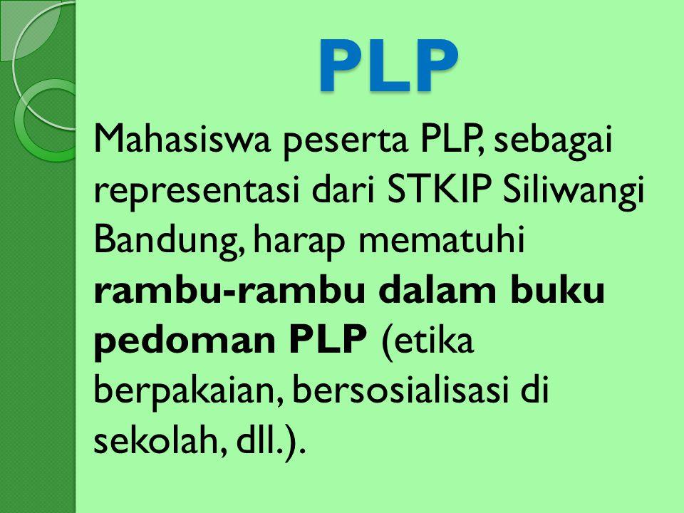 PLP Mahasiswa peserta PLP, sebagai representasi dari STKIP Siliwangi Bandung, harap mematuhi rambu-rambu dalam buku pedoman PLP (etika berpakaian, ber