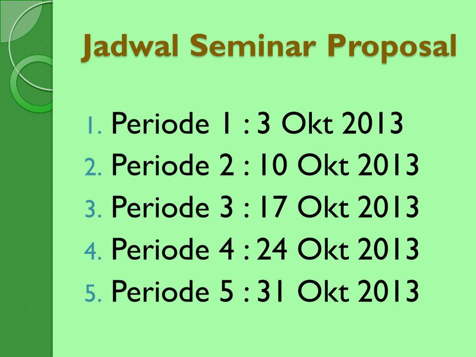 Jadwal Seminar Proposal 1. Periode 1 : 3 Okt 2013 2. Periode 2 : 10 Okt 2013 3. Periode 3 : 17 Okt 2013 4. Periode 4 : 24 Okt 2013 5. Periode 5 : 31 O