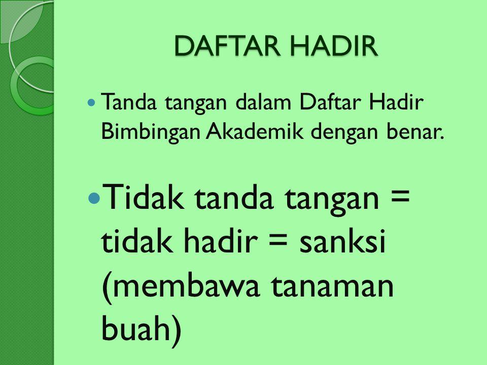 DAFTAR HADIR Tanda tangan dalam Daftar Hadir Bimbingan Akademik dengan benar. Tidak tanda tangan = tidak hadir = sanksi (membawa tanaman buah)