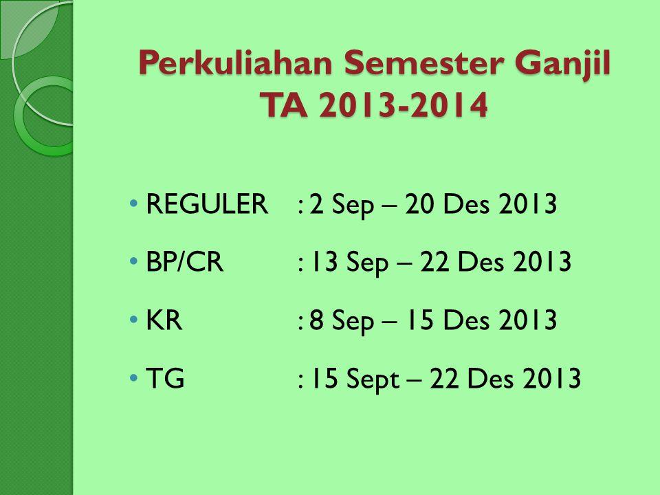 Perkuliahan Semester Ganjil TA 2013-2014 REGULER: 2 Sep – 20 Des 2013 BP/CR: 13 Sep – 22 Des 2013 KR : 8 Sep – 15 Des 2013 TG: 15 Sept – 22 Des 2013