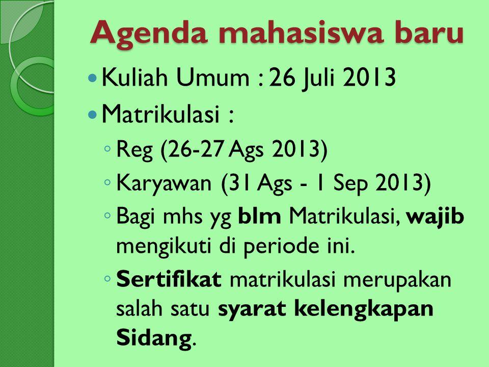Agenda mahasiswa baru Kuliah Umum : 26 Juli 2013 Matrikulasi: ◦ Reg (26-27 Ags 2013) ◦ Karyawan (31 Ags - 1 Sep 2013) ◦ Bagi mhs yg blm Matrikulasi, w