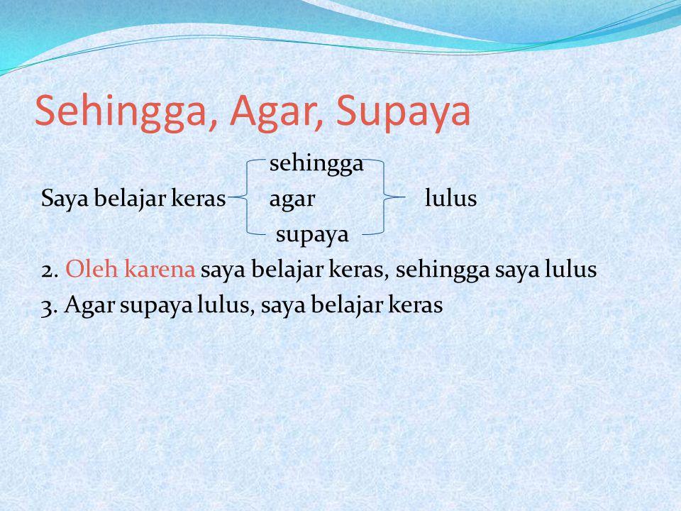 Sehingga, Agar, Supaya sehingga Saya belajar keras agar lulus supaya 2.