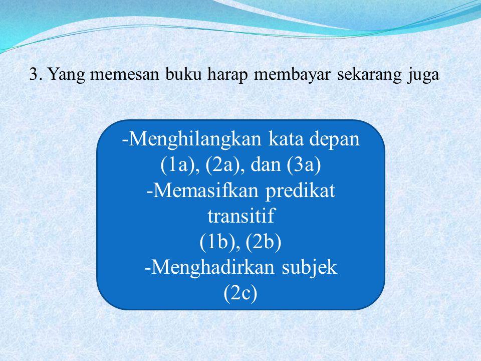 -Menghilangkan kata depan (1a), (2a), dan (3a) -Memasifkan predikat transitif (1b), (2b) -Menghadirkan subjek (2c)