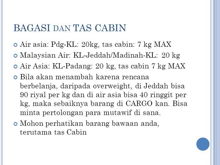 BAGASI DAN TAS CABIN Air asia: Pdg-KL: 20kg, tas cabin: 7 kg MAX Malaysian Air: KL-Jeddah/Madinah-KL: 20 kg Air Asia: KL-Padang: 20 kg, tas cabin 7 kg