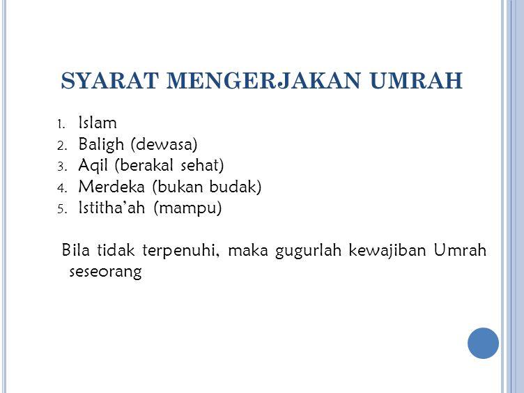 SYARAT MENGERJAKAN UMRAH 1. Islam 2. Baligh (dewasa) 3. Aqil (berakal sehat) 4. Merdeka (bukan budak) 5. Istitha'ah (mampu) Bila tidak terpenuhi, maka