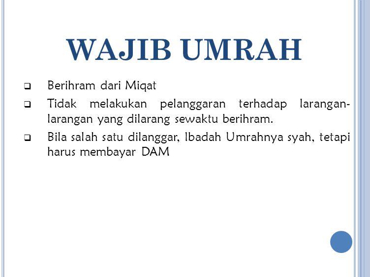WAJIB UMRAH  Berihram dari Miqat  Tidak melakukan pelanggaran terhadap larangan- larangan yang dilarang sewaktu berihram.  Bila salah satu dilangga
