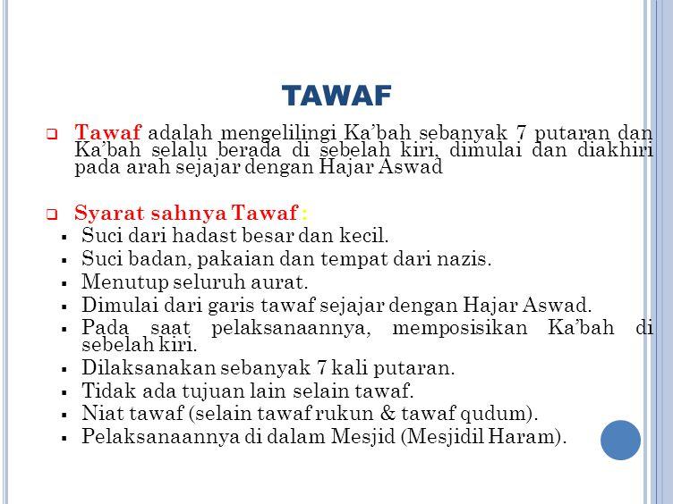 TAWAF  Tawaf adalah mengelilingi Ka'bah sebanyak 7 putaran dan Ka'bah selalu berada di sebelah kiri, dimulai dan diakhiri pada arah sejajar dengan Ha