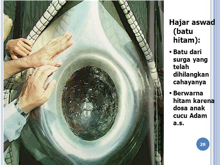28 Hajar aswad (batu hitam):  Batu dari surga yang telah dihilangkan cahayanya  Berwarna hitam karena dosa anak cucu Adam a.s.