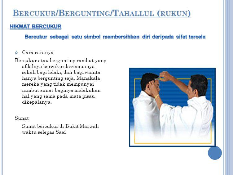 BERCUKUR/BERGUNTING/TAHALLUL (RUKUN) Cara-caranya Bercukur atau bergunting rambut yang afdalnya bercukur kesemuanya sekali bagi lelaki, dan bagi wanit
