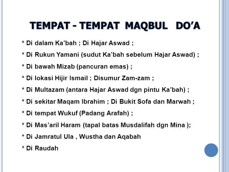 * Di dalam Ka'bah ; Di Hajar Aswad ; * Di Rukun Yamani (sudut Ka'bah sebelum Hajar Aswad) ; * Di bawah Mizab (pancuran emas) ; * Di lokasi Hijir Ismai