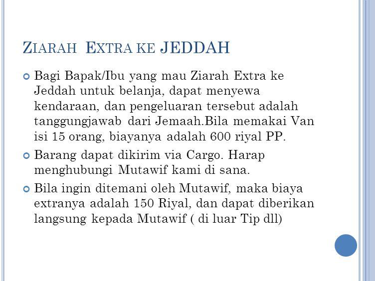 Z IARAH E XTRA KE JEDDAH Bagi Bapak/Ibu yang mau Ziarah Extra ke Jeddah untuk belanja, dapat menyewa kendaraan, dan pengeluaran tersebut adalah tanggu
