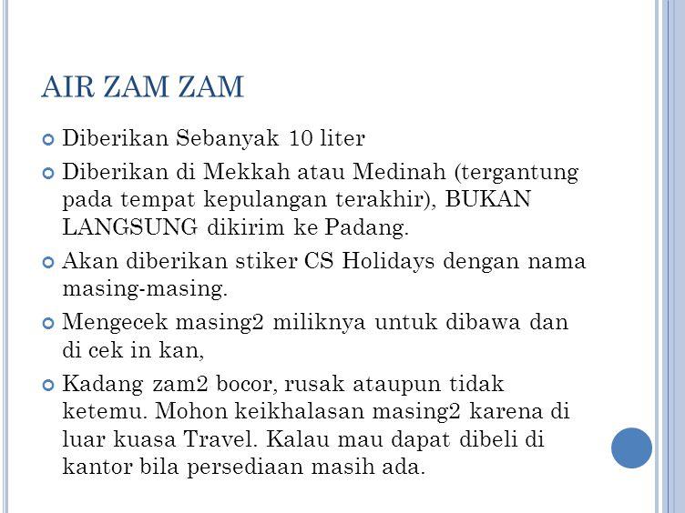AIR ZAM ZAM Diberikan Sebanyak 10 liter Diberikan di Mekkah atau Medinah (tergantung pada tempat kepulangan terakhir), BUKAN LANGSUNG dikirim ke Padan