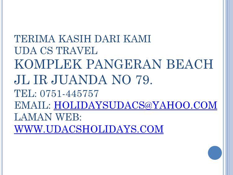 TERIMA KASIH DARI KAMI UDA CS TRAVEL KOMPLEK PANGERAN BEACH JL IR JUANDA NO 79. TEL: 0751-445757 EMAIL: HOLIDAYSUDACS@YAHOO.COM LAMAN WEB: WWW.UDACSHO