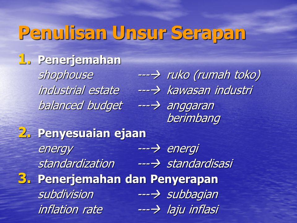 Penulisan Unsur Serapan 1. Penerjemahan shophouse---  ruko (rumah toko) industrial estate---  kawasan industri balanced budget---  anggaran berimba