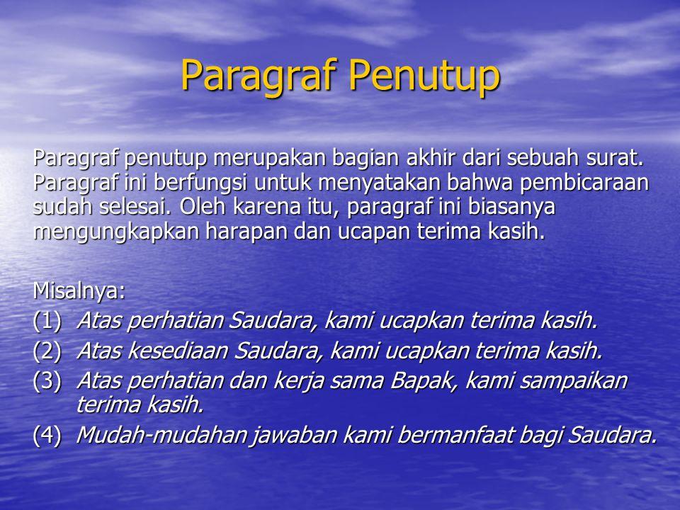 Paragraf Penutup Paragraf penutup merupakan bagian akhir dari sebuah surat. Paragraf ini berfungsi untuk menyatakan bahwa pembicaraan sudah selesai. O