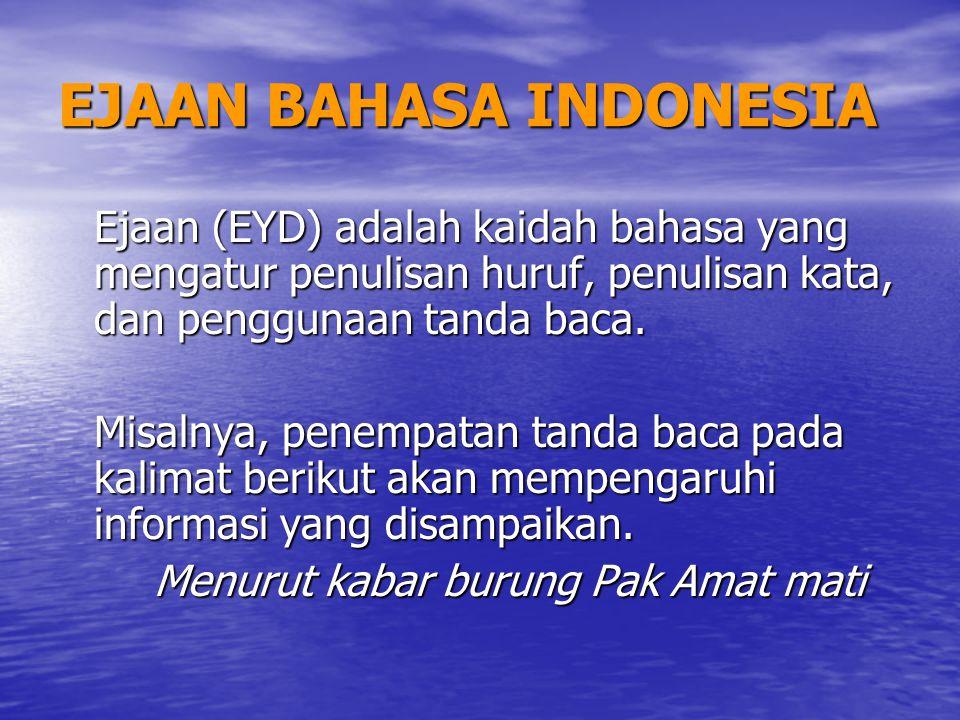 EJAAN BAHASA INDONESIA Ejaan (EYD) adalah kaidah bahasa yang mengatur penulisan huruf, penulisan kata, dan penggunaan tanda baca. Misalnya, penempatan