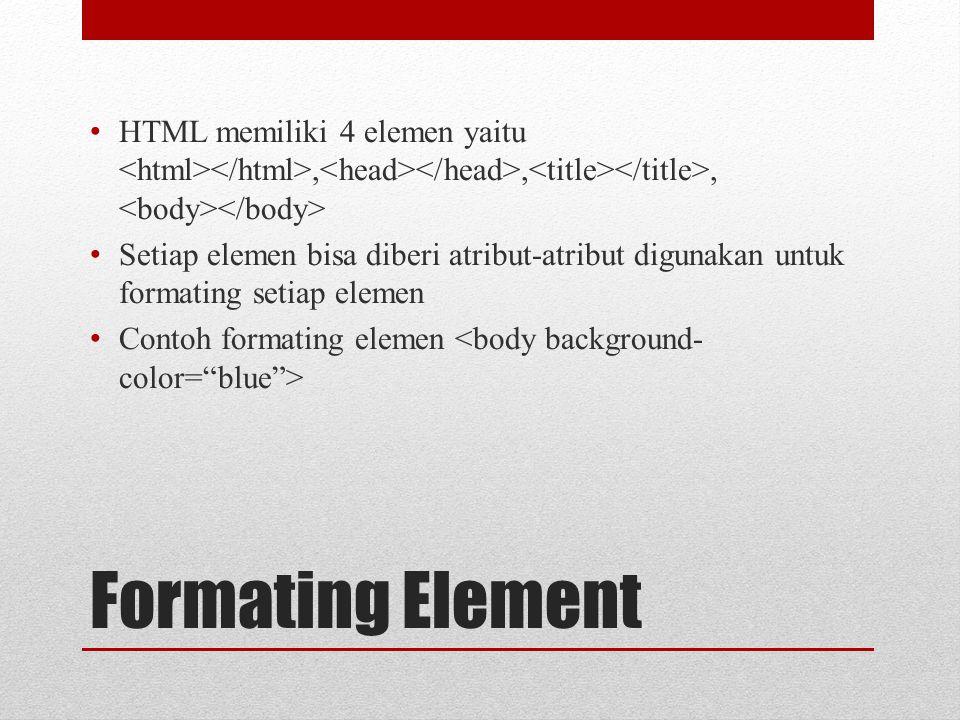 Formating Element HTML memiliki 4 elemen yaitu,,, Setiap elemen bisa diberi atribut-atribut digunakan untuk formating setiap elemen Contoh formating elemen
