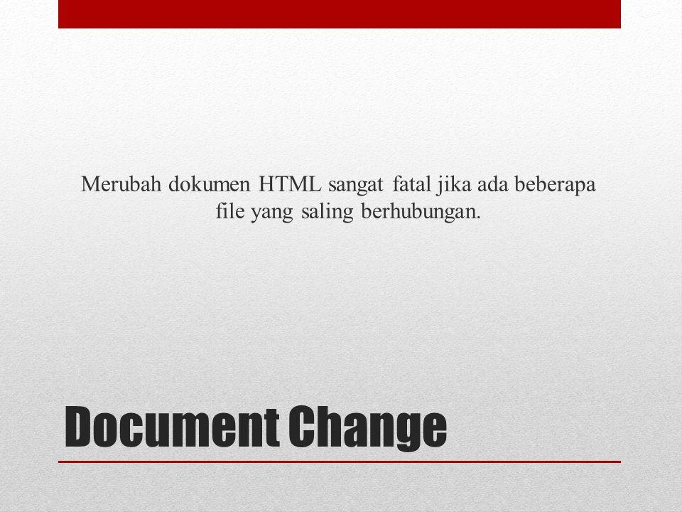 Document Change Merubah dokumen HTML sangat fatal jika ada beberapa file yang saling berhubungan.