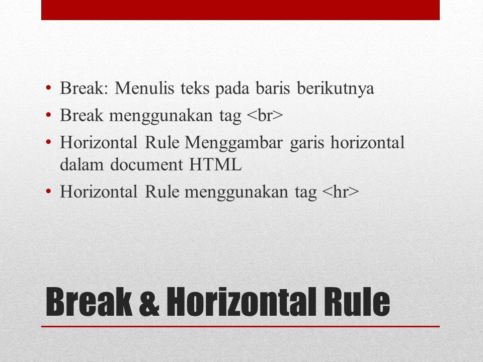 Break & Horizontal Rule Break: Menulis teks pada baris berikutnya Break menggunakan tag Horizontal Rule Menggambar garis horizontal dalam document HTML Horizontal Rule menggunakan tag