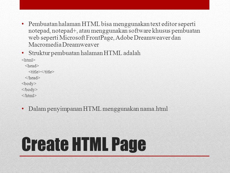 Create HTML Page Pembuatan halaman HTML bisa menggunakan text editor seperti notepad, notepad+, atau menggunakan software khusus pembuatan web seperti Microsoft FrontPage, Adobe Dreamweaver dan Macromedia Dreamweaver Struktur pembuatan halaman HTML adalah Dalam penyimpanan HTML menggunakan nama.html