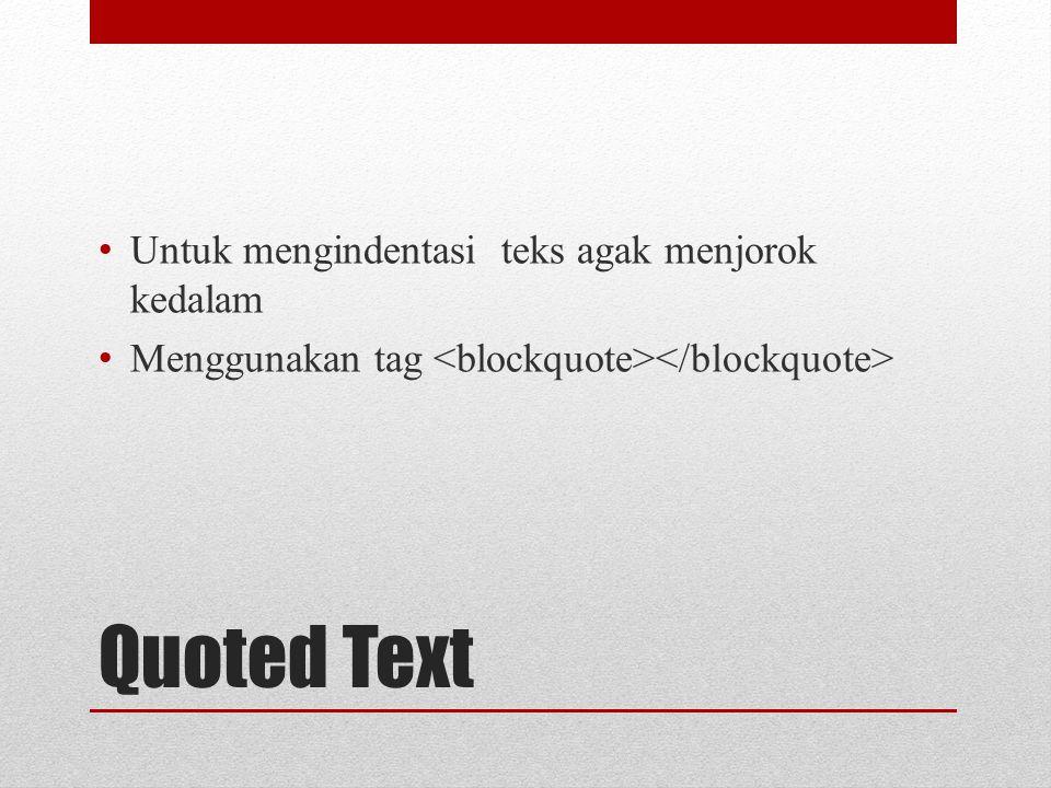 Quoted Text Untuk mengindentasi teks agak menjorok kedalam Menggunakan tag