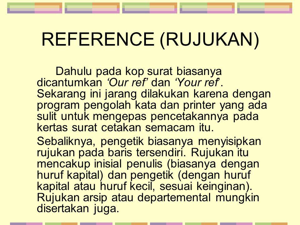 REFERENCE (RUJUKAN) Dahulu pada kop surat biasanya dicantumkan 'Our ref' dan 'Your ref'. Sekarang ini jarang dilakukan karena dengan program pengolah