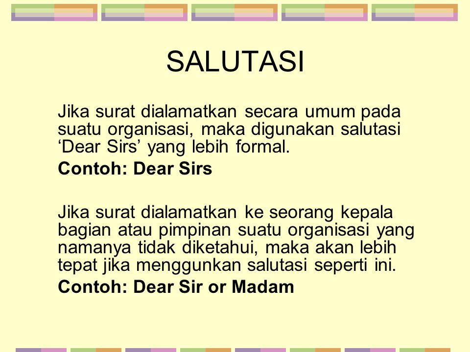 SALUTASI Jika surat dialamatkan secara umum pada suatu organisasi, maka digunakan salutasi 'Dear Sirs' yang lebih formal. Contoh: Dear Sirs Jika surat
