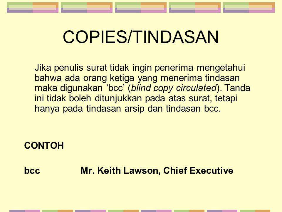 COPIES/TINDASAN Jika penulis surat tidak ingin penerima mengetahui bahwa ada orang ketiga yang menerima tindasan maka digunakan 'bcc' (blind copy circ